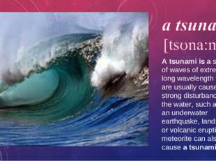 A tsunami is a series of waves of extremely long wavelength that are usually