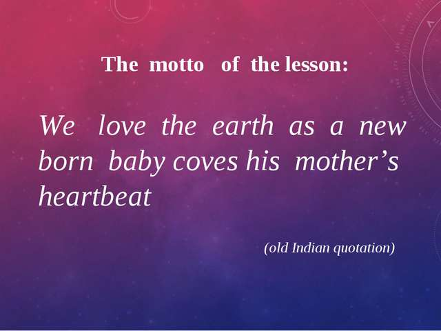 The motto of the lesson: We love the earth as a new born baby coves his mothe...