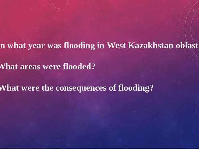 1. In what year was flooding in West Kazakhstan oblast? 2. What areas were fl...