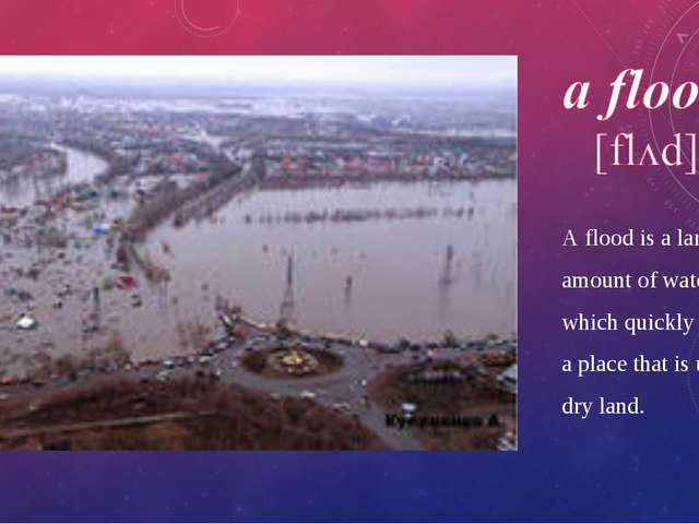 A flood is a large amount of water which quickly covers a place that is usual...