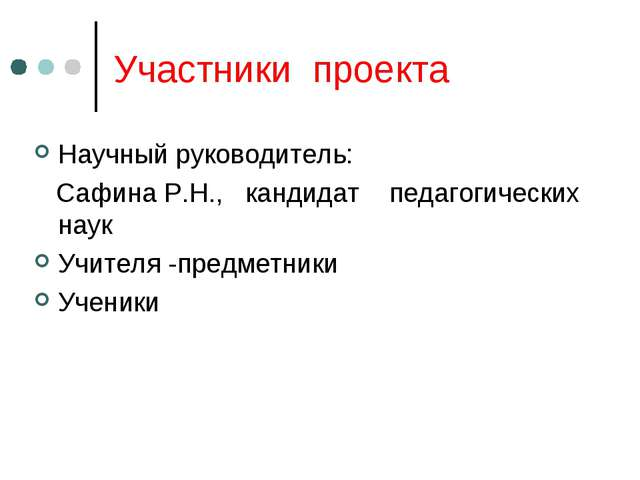 Участники проекта Научный руководитель: Сафина Р.Н., кандидат педагогических...