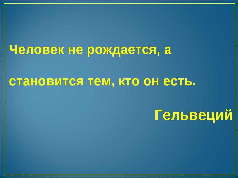 Человек не рождается, а становится тем, кто он есть. Гельвеций