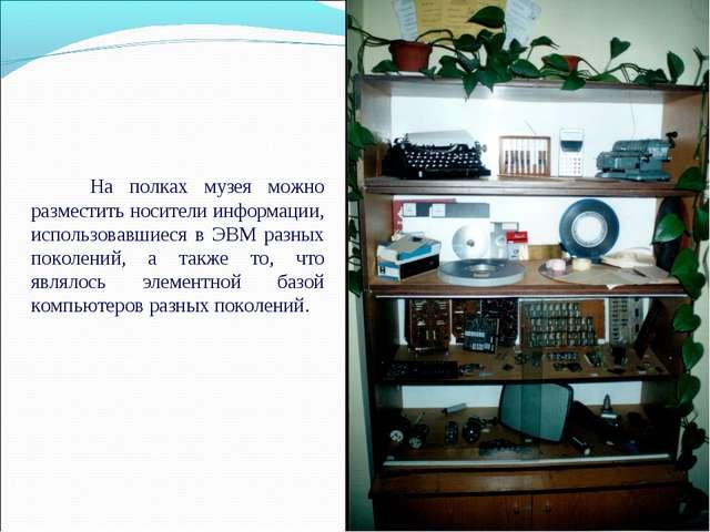 На полках музея можно разместить носители информации, использовавшиеся в ЭВМ...