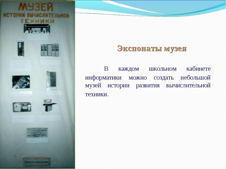 Экспонаты музея В каждом школьном кабинете информатики можно создать неболь...