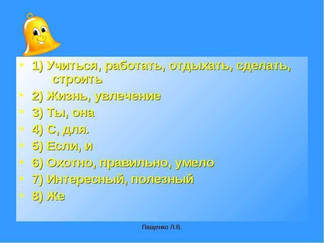 Пащенко Л.В. 1) Учиться, работать, отдыхать, сделать, строить 2) Жизнь, увле...
