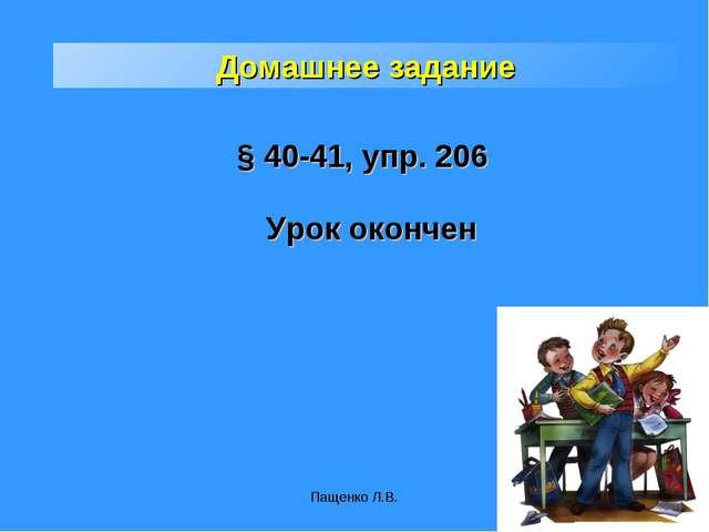 Пащенко Л.В. Домашнее задание § 40-41, упр. 206 Урок окончен Пащенко Л.В.