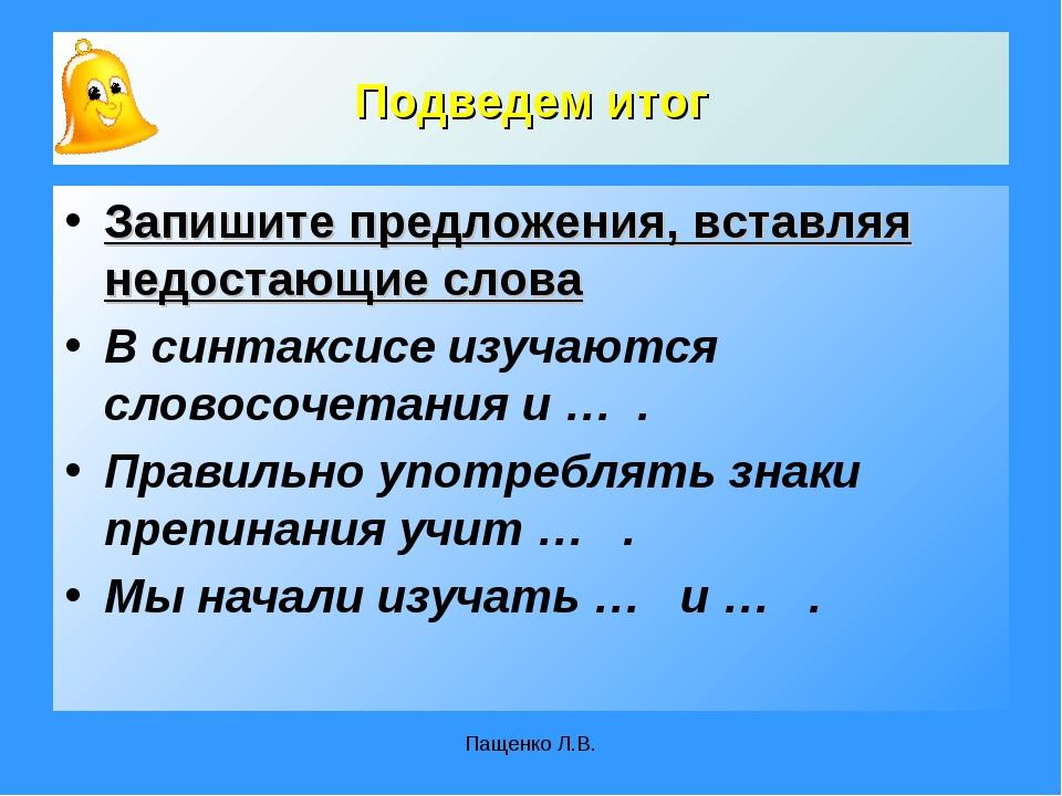 Пащенко Л.В. Подведем итог Запишите предложения, вставляя недостающие слова В...