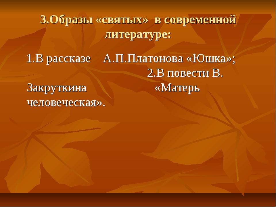 3.Образы «святых» в современной литературе: 1.В рассказе А.П.Платонова «Юшка»...