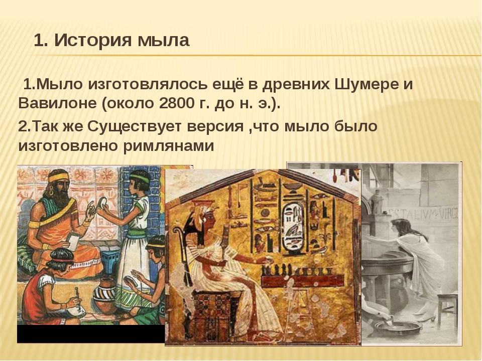 1.Мыло изготовлялось ещё в древних Шумере и Вавилоне (около 2800 г. до н. э....