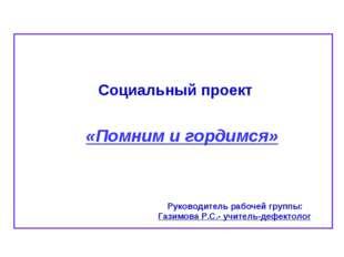 Социальный проект «Помним и гордимся» Руководитель рабочей группы: Газимова