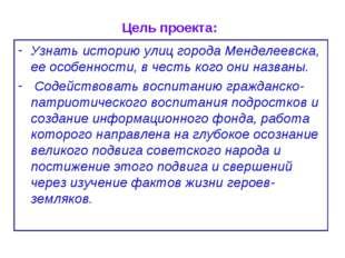 Цель проекта: Узнать историю улиц города Менделеевска, ее особенности, в чест