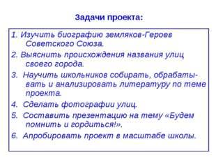 Задачи проекта: 1. Изучить биографию земляков-Героев Советского Союза. 2. Выя