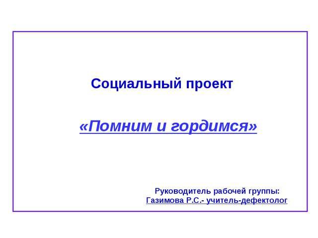 Социальный проект «Помним и гордимся» Руководитель рабочей группы: Газимова...