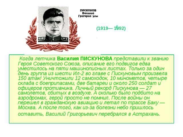 Когда летчика Василия ПИСКУНОВА представили к званию Героя Советского Союза,...