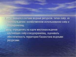 Иметь: знания о составе водных ресурсов, типах озёр, их происхождении; хозяйс