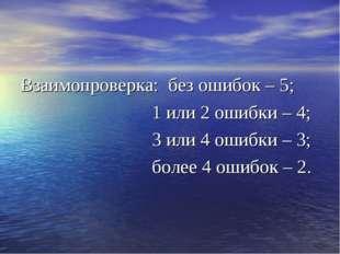 Взаимопроверка: без ошибок – 5; 1 или 2 ошибки – 4; 3 или 4 ошибки – 3; более