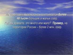 На территории Казахстана насчитывается более 48 тысяч больших и малых озёр. К
