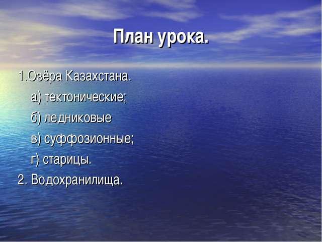 План урока. 1.Озёра Казахстана. а) тектонические; б) ледниковые в) суффозионн...