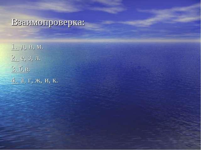 Взаимопроверка: 1. д, н, м. 2. е, з, л. 3. б,в. 4. а, г, ж, и, к.