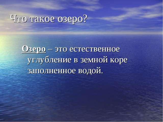 Что такое озеро? Озеро – это естественное углубление в земной коре заполненно...