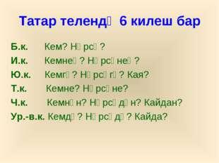 Татар телендә 6 килеш бар Б.к. Кем? Нәрсә? И.к. Кемнең? Нәрсәнең? Ю.к. Кемгә?