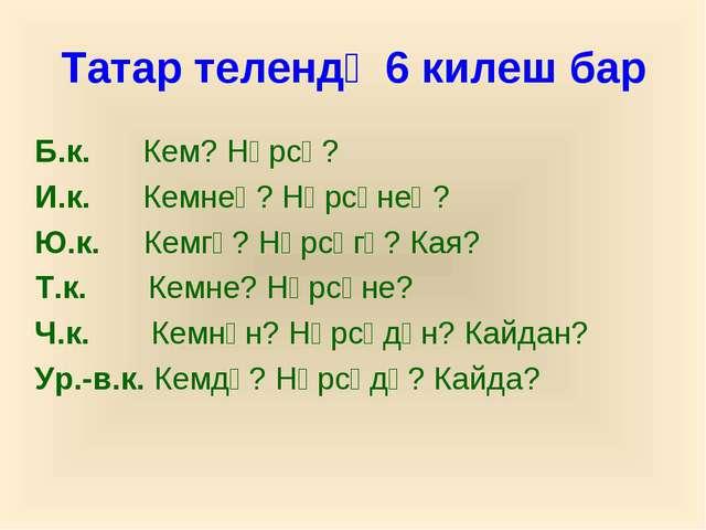 Татар телендә 6 килеш бар Б.к. Кем? Нәрсә? И.к. Кемнең? Нәрсәнең? Ю.к. Кемгә?...