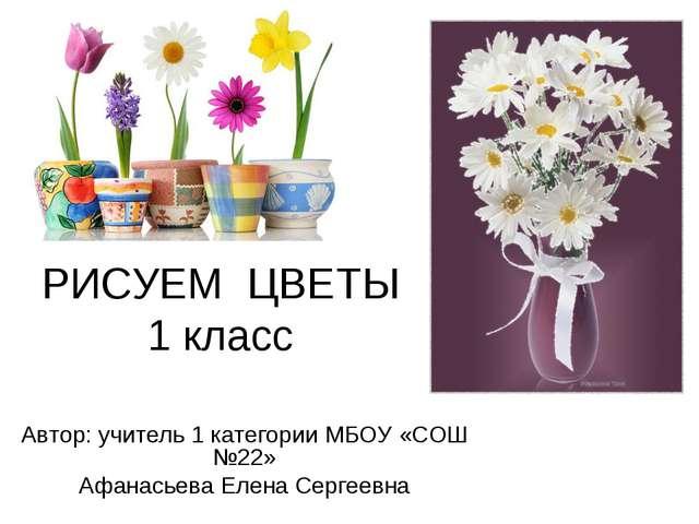 РИСУЕМ ЦВЕТЫ 1 класс Автор: учитель 1 категории МБОУ «СОШ №22» Афанасьева Еле...