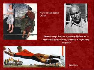 На стройке новых цехов Алекса́ндр Алекса́ндрович Дейне́ка — советский живопис