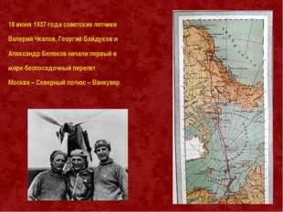 18 июня 1937 года советские летчики Валерий Чкалов, Георгий Байдуков и Алекса