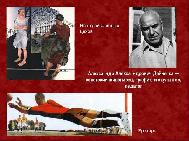 На стройке новых цехов Алекса́ндр Алекса́ндрович Дейне́ка — советский живопис...