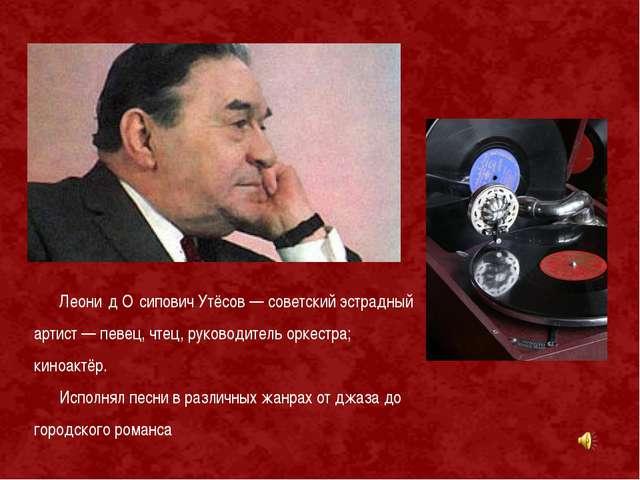 Леони́д О́сипович Утёсов — советский эстрадный артист — певец, чтец, руководи...