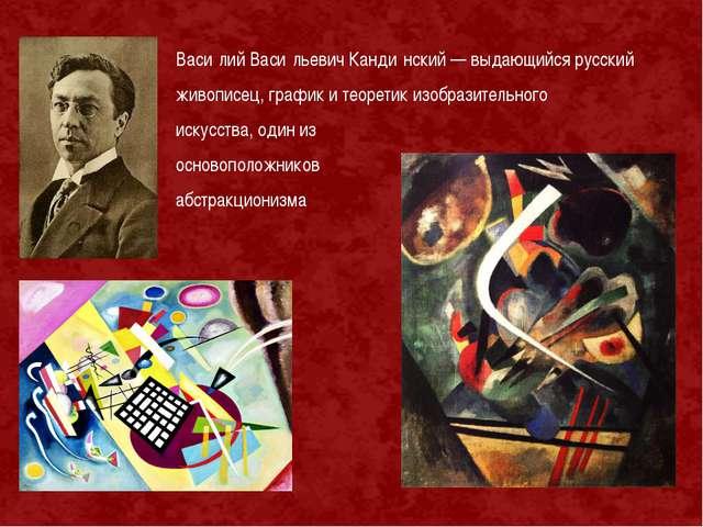 Васи́лий Васи́льевич Канди́нский — выдающийся русский живописец, график и тео...