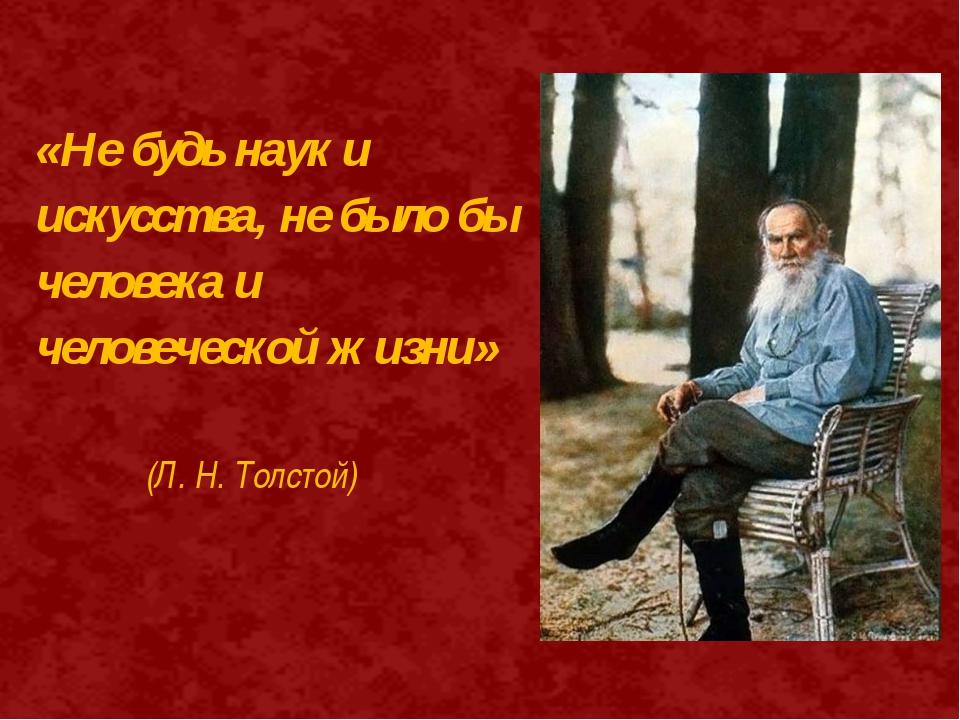 «Не будь наук и искусства, не было бы человека и человеческой жизни» (Л. Н. Т...