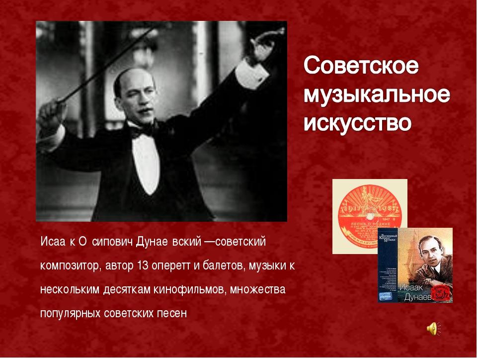 Исаа́к О́сипович Дунае́вский —советский композитор, автор 13 оперетт и балето...