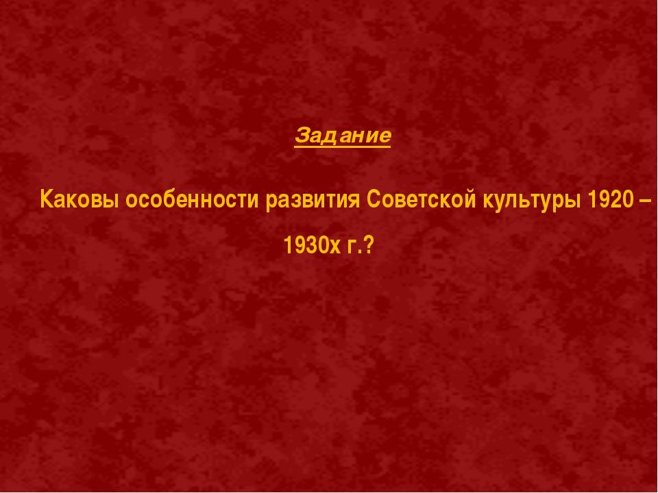 Задание Каковы особенности развития Советской культуры 1920 –1930х г.?