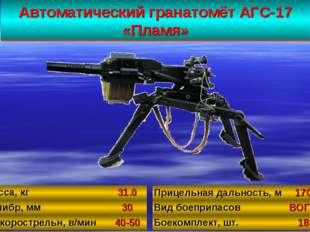 Автоматический гранатомёт АГС-17 «Пламя» 34 Масса, кг31.0 Калибр, мм30 Б/ск