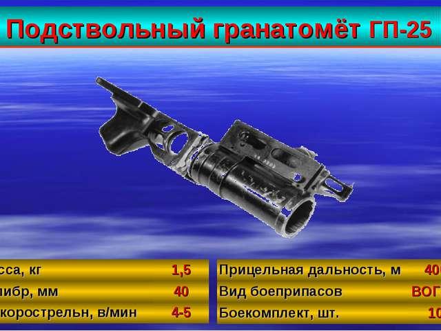 Подствольный гранатомёт ГП-25 33 Масса, кг1,5 Калибр, мм40 Б/скорострельн,...