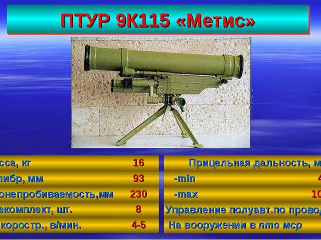 ПТУР 9К115 «Метис» 37 Масса, кг16 Калибр, мм93 Бронепробиваемость,мм230 Бо...