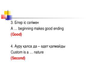 3. Бітер іс сәтімен A … beginning makes good ending (Good) 4. Ауру қалса да –