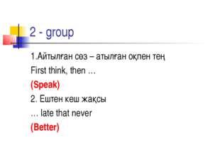 2 - group 1.Айтылған сөз – атылған оқпен тең First think, then … (Speak) 2. Е