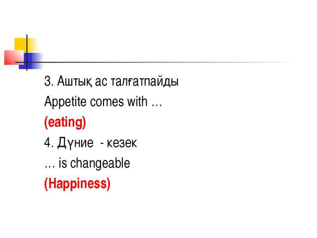 3. Аштық ас талғатпайды Appetite comes with … (eating) 4. Дүние - кезек … is...