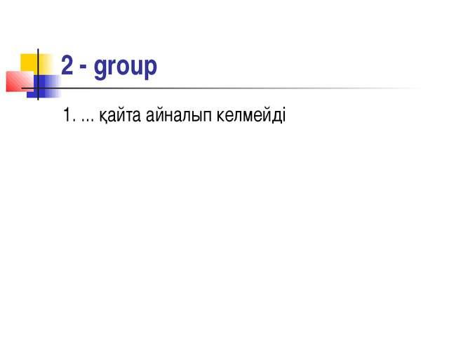 2 - group 1. ... қайта айналып келмейді