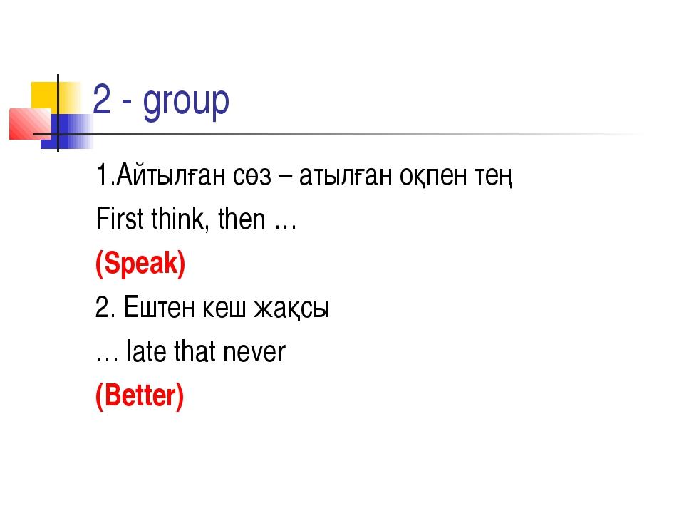 2 - group 1.Айтылған сөз – атылған оқпен тең First think, then … (Speak) 2. Е...