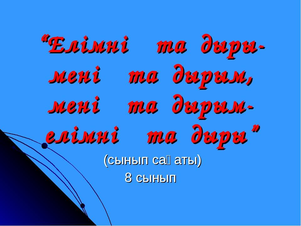"""""""Елімнің тағдыры-менің тағдырым, менің тағдырым-елімнің тағдыры"""" (сынып сағат..."""