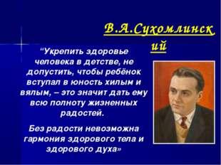 """В.А.Сухомлинский """"Укрепить здоровье человека в детстве, не допустить, чтобы р"""