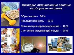 Факторы, оказывающие влияние на здоровье человека 10 % Образ жизни - 50 % Сос