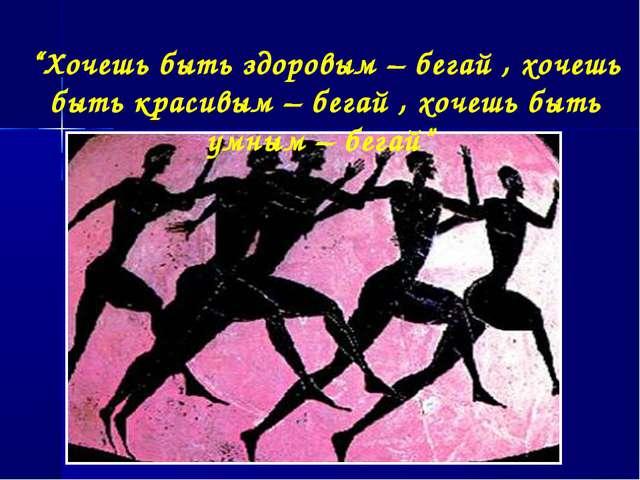 """""""Хочешь быть здоровым – бегай , хочешь быть красивым – бегай , хочешь быть ум..."""