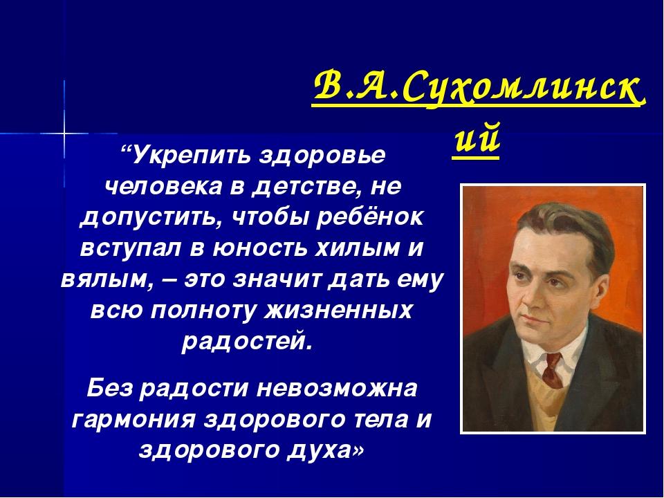 """В.А.Сухомлинский """"Укрепить здоровье человека в детстве, не допустить, чтобы р..."""