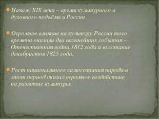 Начало XIX века – время культурного и духовного подъёма в России Огромное вли