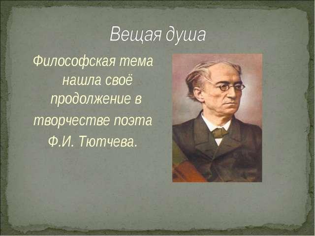 Философская тема нашла своё продолжение в творчестве поэта Ф.И. Тютчева.